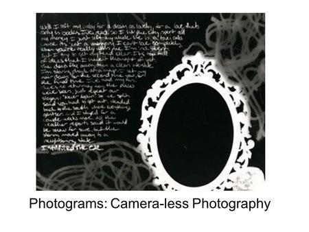 Photograms: Camera-less Photography. Objective: Students will learn how to make a photogram. (Photogram - a camera-less photograph made by placing an.