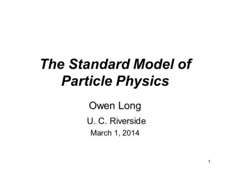 1 The Standard Model of Particle Physics Owen Long U. C. Riverside March 1, 2014.