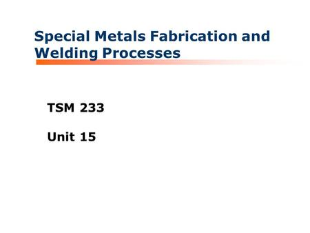 Special Metals Fabrication and Welding Processes TSM 233 Unit 15.