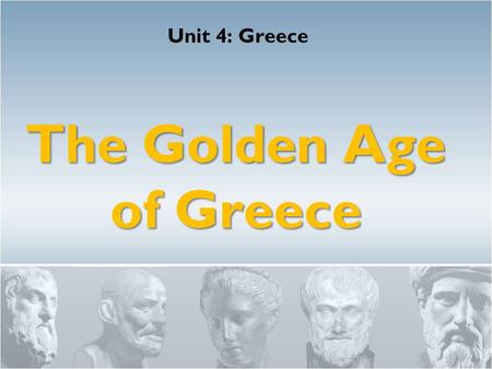 "The Golden Age of Greece Unit 4: Greece. Golden Age: ""…he means by the golden men, not men literally made of gold, but good and noble."" - Socrates."