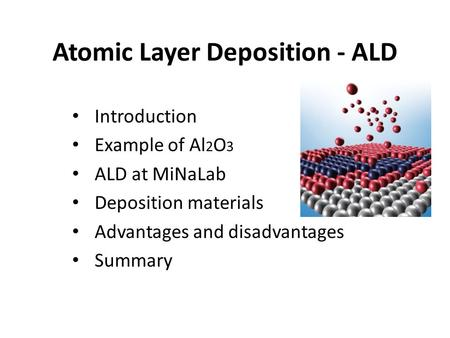 Atomic Layer Deposition - ALD Introduction Example of Al 2 O 3 ALD at MiNaLab Deposition materials Advantages and disadvantages Summary.