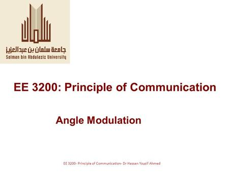 EE 3200: Principle of Communication Angle Modulation EE 3200- Principle of Communication- Dr Hassan Yousif Ahmed.