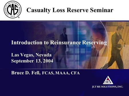 JLT RE SOLUTIONS, INC. Introduction to Reinsurance Reserving Las Vegas, Nevada September 13, 2004 Bruce D. Fell, FCAS, MAAA, CFA Casualty Loss Reserve.