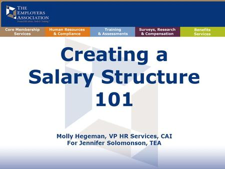 Creating a Salary Structure 101 Molly Hegeman, VP HR Services, CAI For Jennifer Solomonson, TEA.