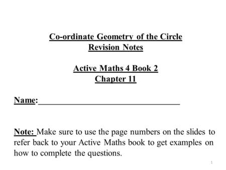 1 Co-ordinate Geometry of the Circle Revision Notes Active Maths 4 Book 2 Chapter 11 Name:________________________________ Note: Make sure to use the page.