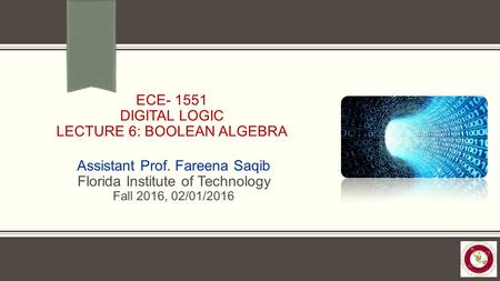 ECE- 1551 DIGITAL LOGIC LECTURE 6: BOOLEAN ALGEBRA Assistant Prof. Fareena Saqib Florida Institute of Technology Fall 2016, 02/01/2016.