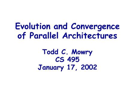 Evolution and Convergence of Parallel Architectures Todd C. Mowry CS 495 January 17, 2002.