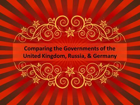 Comparing the Governments of the United Kingdom, Russia, & Germany.