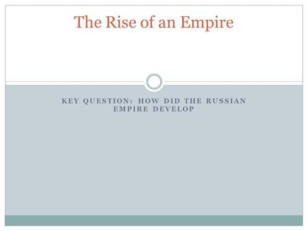 KEY QUESTION: HOW DID THE RUSSIAN EMPIRE DEVELOP The Rise of an Empire.