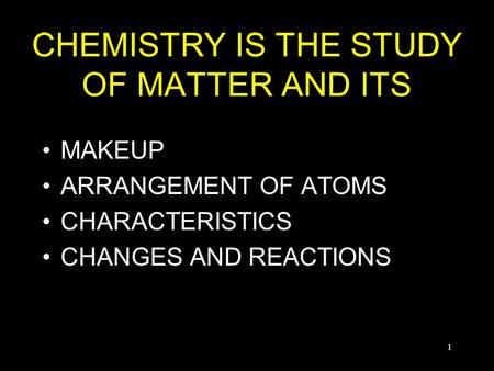 1 CHEMISTRY IS THE STUDY OF MATTER AND ITS MAKEUP ARRANGEMENT OF ATOMS CHARACTERISTICS CHANGES AND REACTIONS.