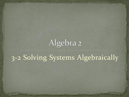 3-2 Solving Systems Algebraically. In addition to graphing, which we looked at earlier, we will explore two other methods of solving systems of equations.