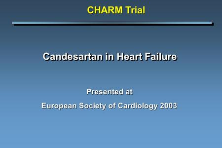 Candesartan in Heart Failure Presented at European Society of Cardiology 2003 CHARM Trial.