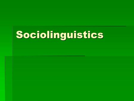 Sociolinguistics. What is language  language is a means of communicating information between two or more people.