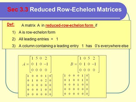 Def: A matrix A in reduced-row-echelon form if 1)A is row-echelon form 2)All leading entries = 1 3)A column containing a leading entry 1 has 0's everywhere.
