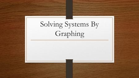 Solving Systems By Graphing. Warm – Up! 1. What are the 2 forms that equations can be in? 2. Graph the following two lines and give their x-intercept.