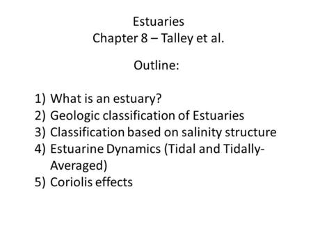 Estuaries Chapter 8 – Talley et al. Outline: 1)What is an estuary? 2)Geologic classification of Estuaries 3)Classification based on salinity structure.