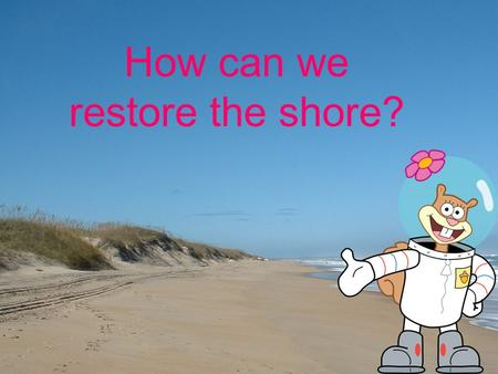 How can we restore the shore?. Natural Approaches to Solving the Beach Erosion Problem Dune Building Beach Replenishment Slide: 1.