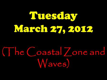 Tuesday March 27, 2012 (The Coastal Zone and Waves)