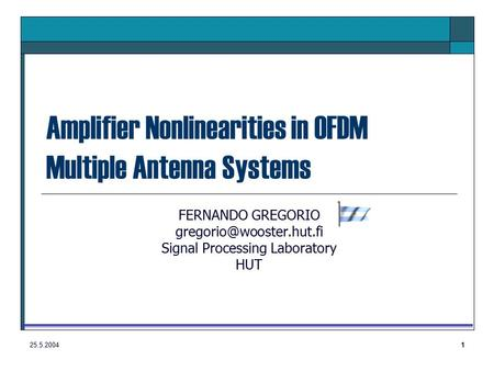 25.5.20041 Amplifier Nonlinearities in OFDM Multiple Antenna Systems FERNANDO GREGORIO Signal Processing Laboratory HUT.