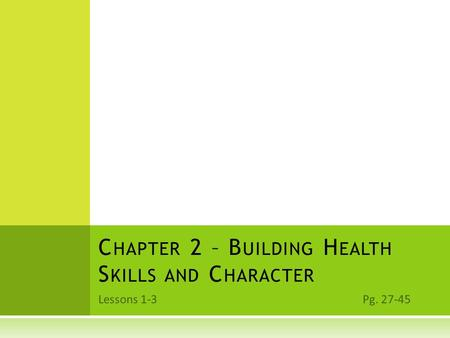 Lessons 1-3 Pg. 27-45 C HAPTER 2 – B UILDING H EALTH S KILLS AND C HARACTER.