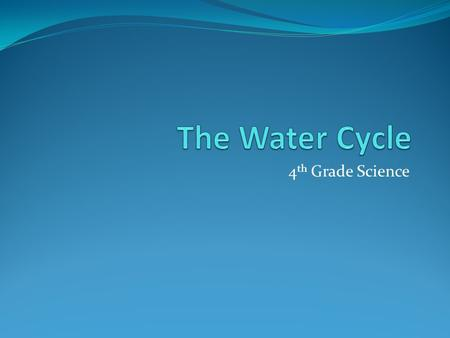 4 th Grade Science. Objectives Describe the different stages of the water cycle Draw a diagram of the water cycle Explain the importance of the water.