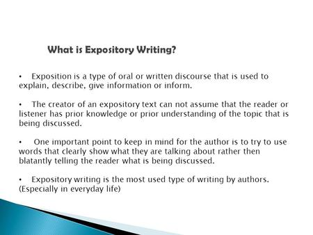 Exposition is a type of oral or written discourse that is used to explain, describe, give information or inform. The creator of an expository text can.