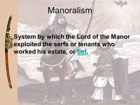 Manoralism System by which the Lord of the Manor exploited the serfs or tenants who worked his estate, or fief.fief.