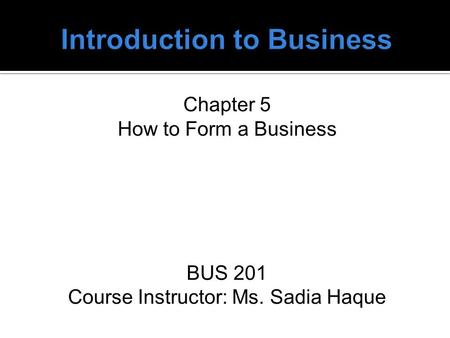 Chapter 5 How to Form a Business BUS 201 Course Instructor: Ms. Sadia Haque.