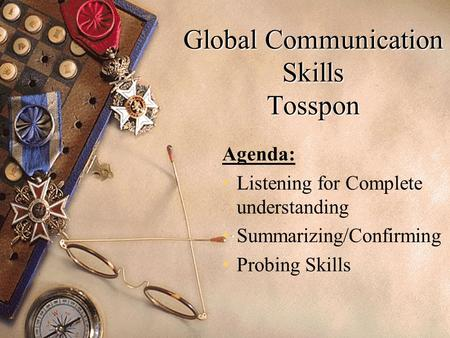 Global Communication Skills Tosspon Agenda: Listening for Complete understanding Summarizing/Confirming Probing Skills.