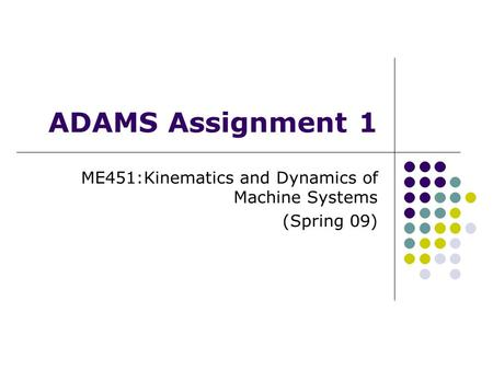 ADAMS Assignment 1 ME451:Kinematics and Dynamics of Machine Systems (Spring 09)