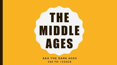 THE MIDDLE AGES AKA THE DARK AGES 500 TO 1550CE. Barbarian Invasions along with other things cause the fall of the Roman Empire Rise of New Kingdoms/S.