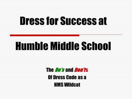 Dress for Success at Humble Middle School Do'sDon't The Do's and Don't s Of Dress Code as a HMS Wildcat.