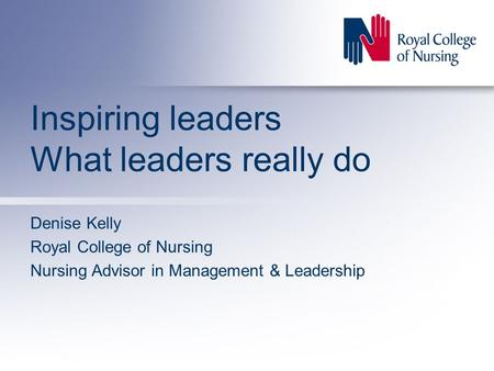 Inspiring leaders What leaders really do Denise Kelly Royal College of Nursing Nursing Advisor in Management & Leadership.