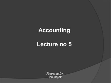 Prepared by: Jan Hájek Accounting Lecture no 5.  Assets owned by accounting unit in a general term ASSETSASSETS The classification of assets may vary.