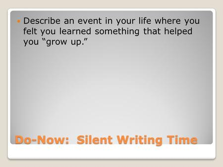 "Do-Now: Silent Writing Time Describe an event in your life where you felt you learned something that helped you ""grow up."""