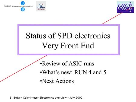 S. Bota – Calorimeter Electronics overview - July 2002 Status of SPD electronics Very Front End Review of ASIC runs What's new: RUN 4 and 5 Next Actions.