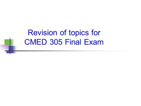 Revision of topics for CMED 305 Final Exam. The exam duration: 2 hours Marks :25 All MCQ's. (50 questions) You should choose the correct answer. No major.