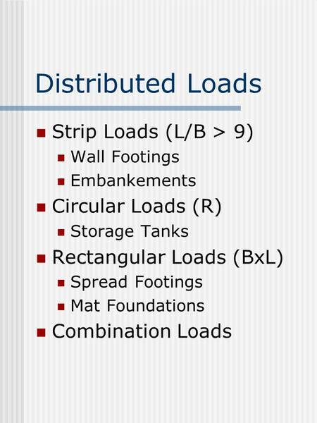 Distributed Loads Strip Loads (L/B > 9) Wall Footings Embankements Circular Loads (R) Storage Tanks Rectangular Loads (BxL) Spread Footings Mat Foundations.
