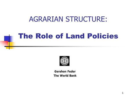 1 AGRARIAN STRUCTURE: The Role of Land Policies Gershon Feder The World Bank.