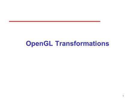 1 OpenGL Transformations. 2 Objectives Learn how to carry out transformations in OpenGL ­Rotation ­Translation ­Scaling Introduce OpenGL matrix modes.