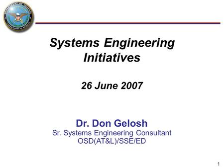 1 Systems Engineering Initiatives 26 June 2007 Dr. Don Gelosh Sr. Systems Engineering Consultant OSD(AT&L)/SSE/ED.