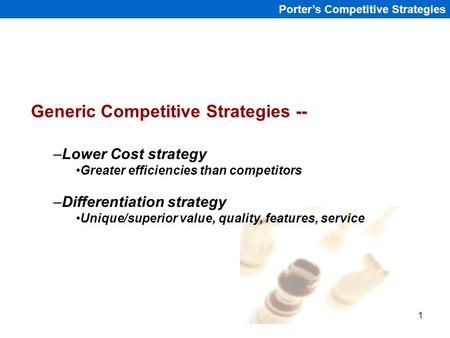1 Porter's Competitive Strategies Generic Competitive Strategies -- –Lower Cost strategy Greater efficiencies than competitors –Differentiation strategy.