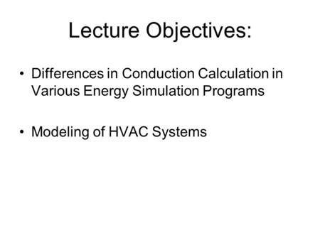 Lecture Objectives: Differences in Conduction Calculation in Various Energy Simulation Programs Modeling of HVAC Systems.
