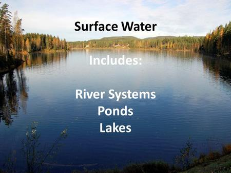 Surface Water Includes: River Systems Ponds Lakes.