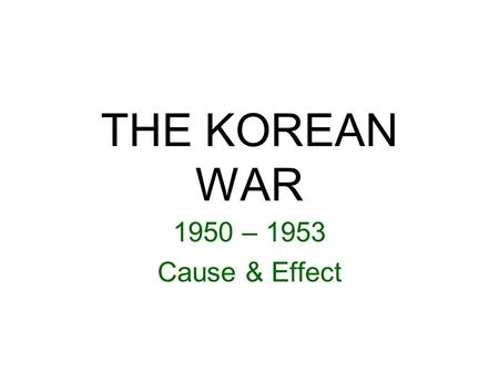THE KOREAN WAR 1950 – 1953 Cause & Effect. Japan withdrew from Korea at the end of World War II. Allies divide it at the 38 th parallel with the US occupying.