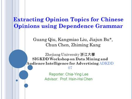 Extracting Opinion Topics for Chinese Opinions using Dependence Grammar Guang Qiu, Kangmiao Liu, Jiajun Bu*, Chun Chen, Zhiming Kang Reporter: Chia-Ying.