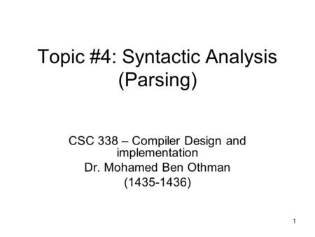 1 Topic #4: Syntactic Analysis (Parsing) CSC 338 – Compiler Design and implementation Dr. Mohamed Ben Othman (1435-1436)