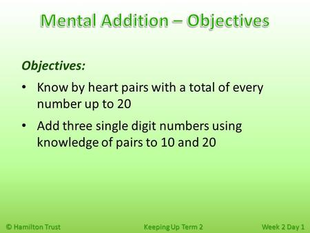 © Hamilton Trust Keeping Up Term 2 Week 2 Day 1 Objectives: Know by heart pairs with a total of every number up to 20 Add three single digit numbers using.
