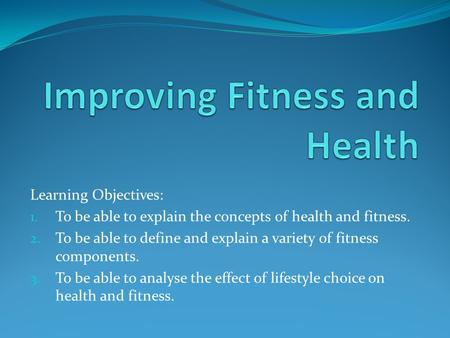 Learning Objectives: 1. To be able to explain the concepts of health and fitness. 2. To be able to define and explain a variety of fitness components.