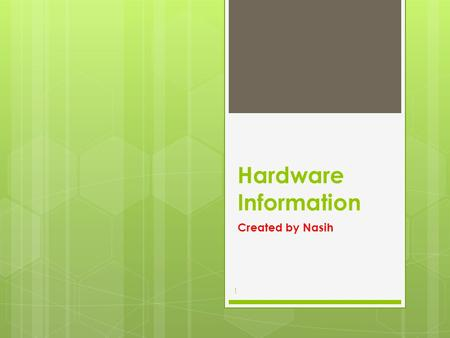 Hardware Information Created by Nasih 1. Hardware  The physical components of a computer system, including any peripheral equipment such as printers,